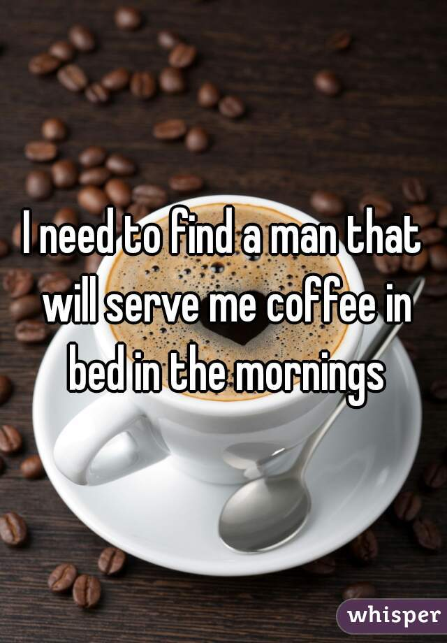 I need to find a man that will serve me coffee in bed in the mornings