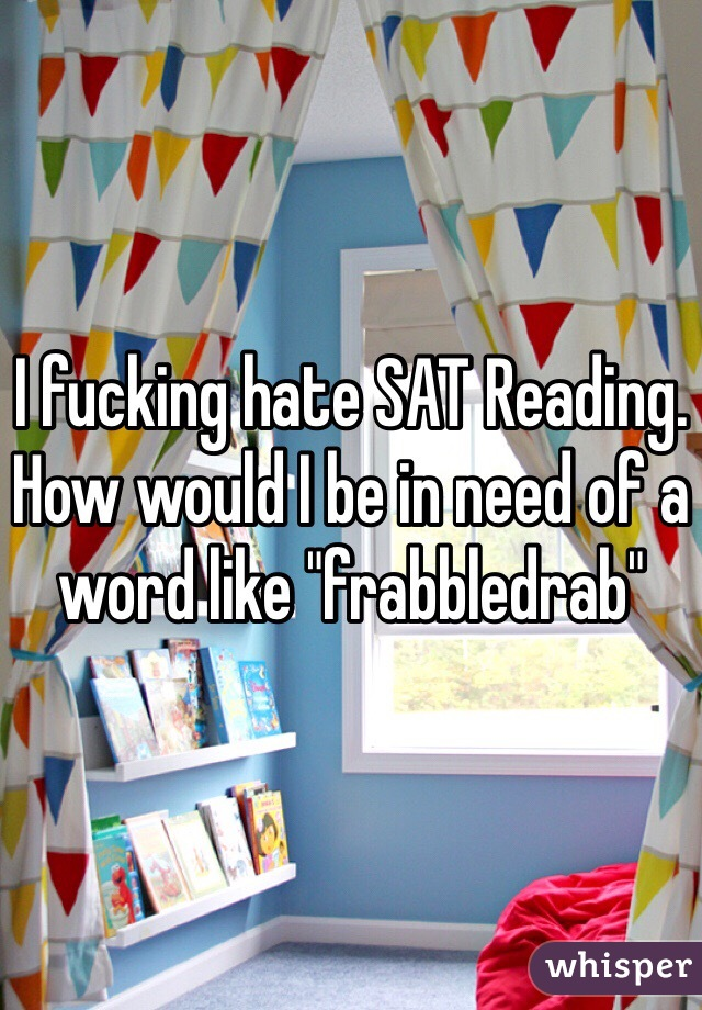 """I fucking hate SAT Reading. How would I be in need of a word like """"frabbledrab"""""""
