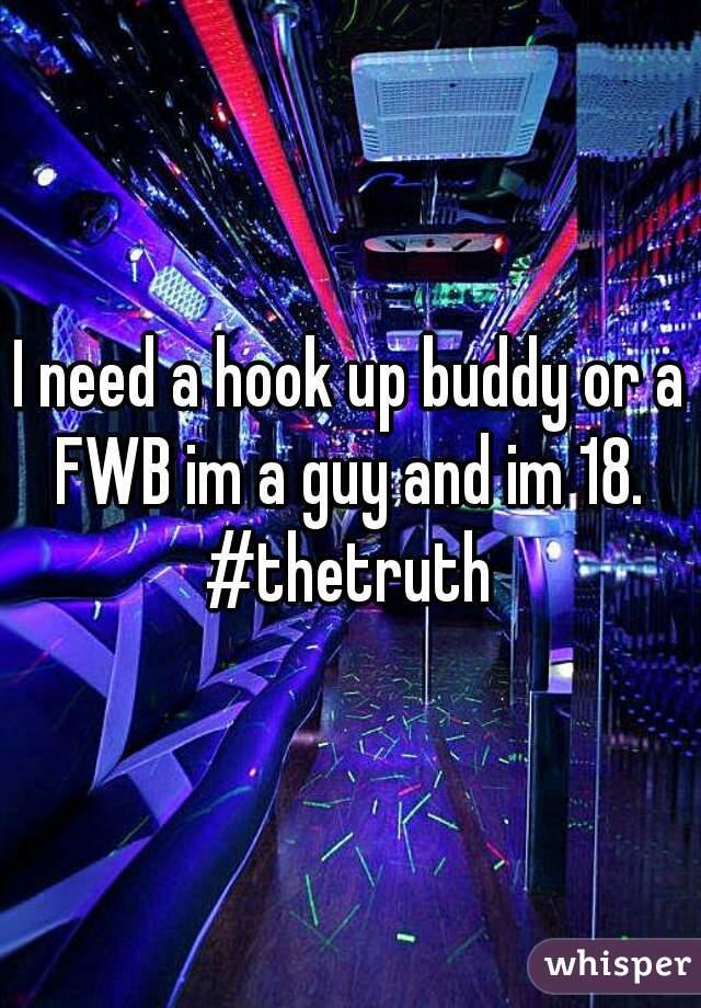I need a hook up buddy or a FWB im a guy and im 18.  #thetruth
