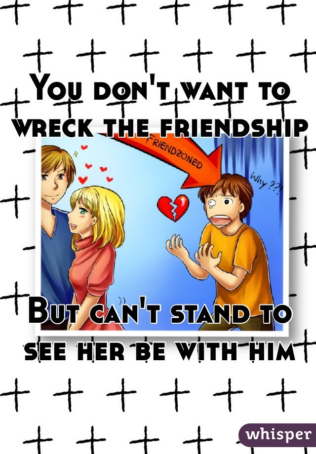 You don't want to wreck the friendship     But can't stand to see her be with him