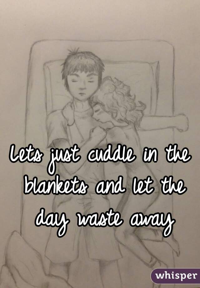 Lets just cuddle in the blankets and let the day waste away