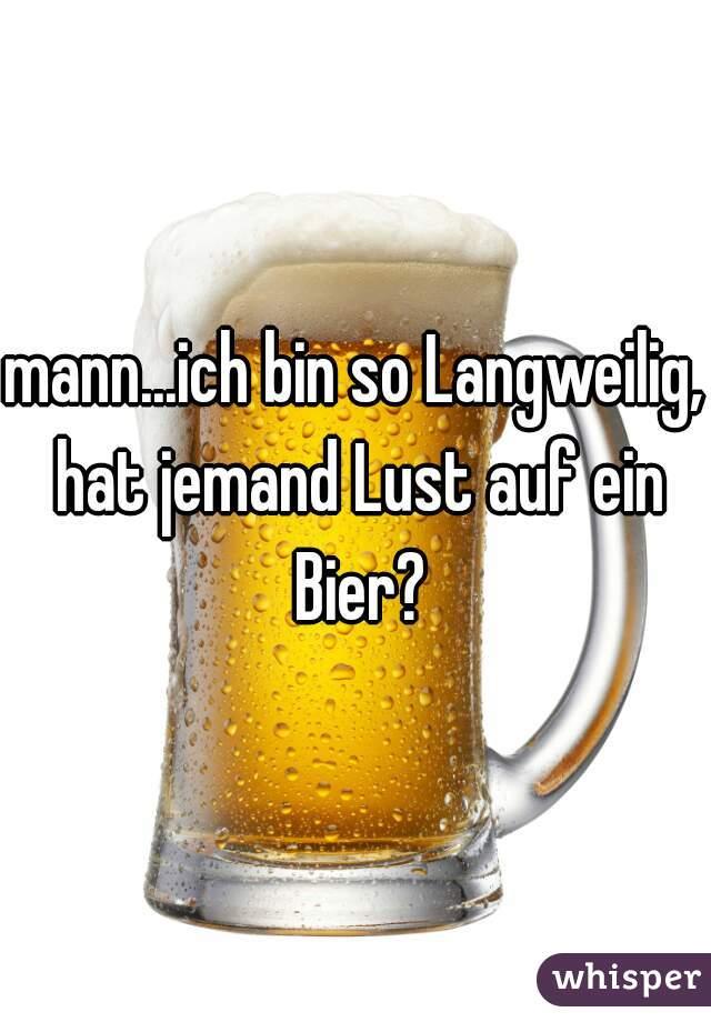 mann...ich bin so Langweilig, hat jemand Lust auf ein Bier?