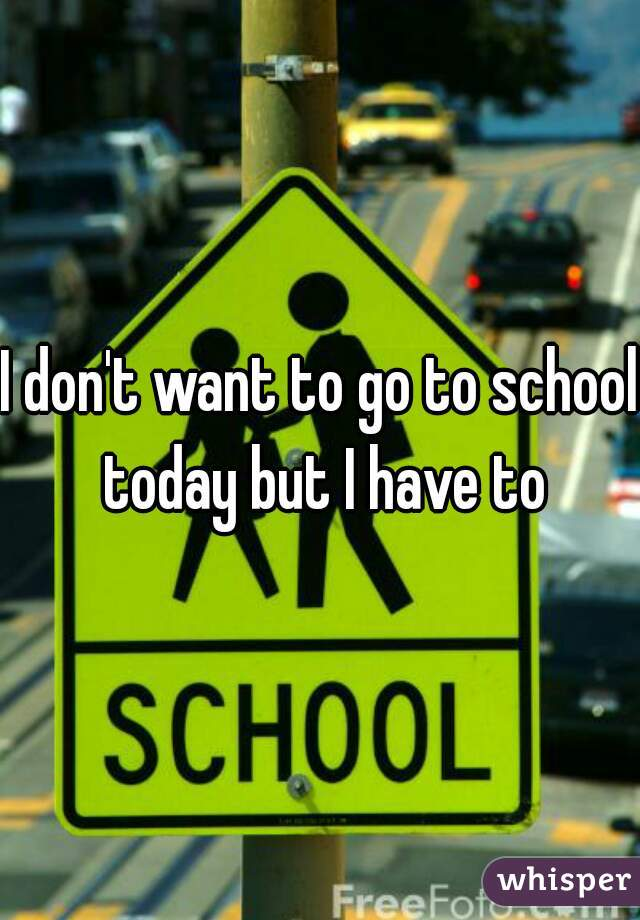 I don't want to go to school today but I have to