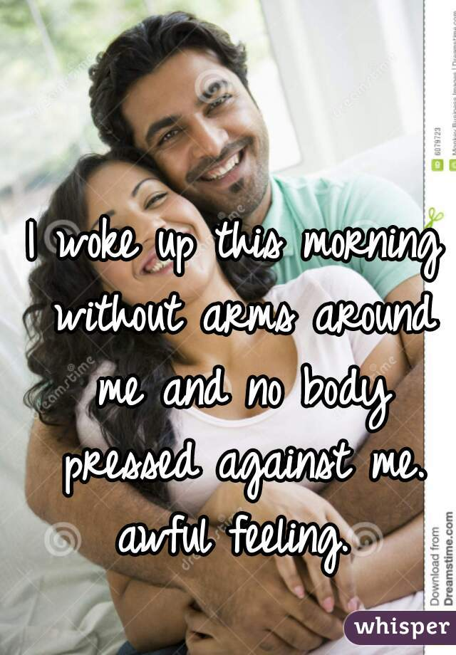I woke up this morning without arms around me and no body pressed against me. awful feeling.