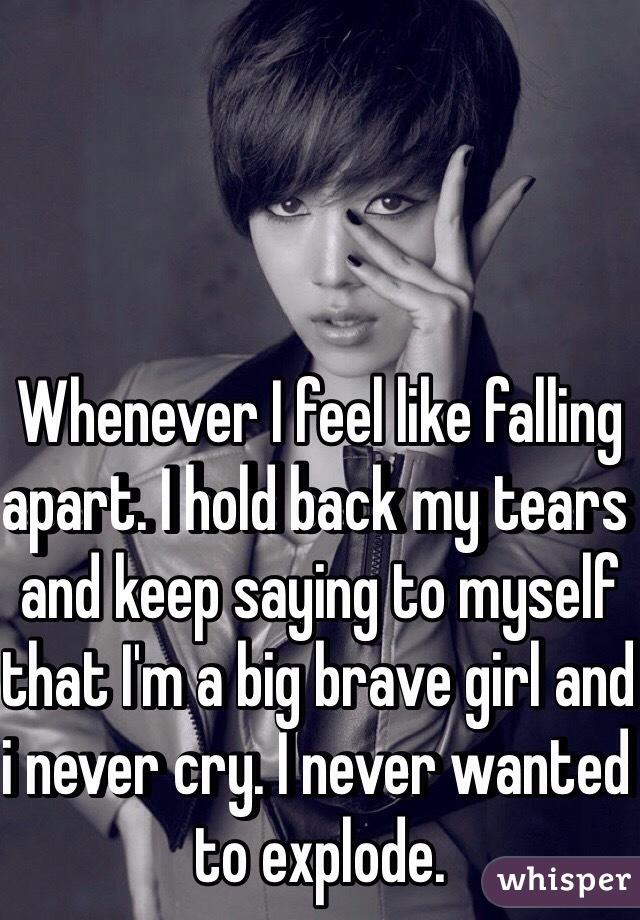Whenever I feel like falling apart. I hold back my tears and keep saying to myself that I'm a big brave girl and i never cry. I never wanted to explode.