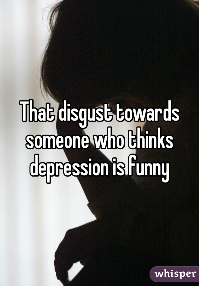 That disgust towards someone who thinks depression is funny