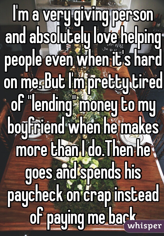 """I'm a very giving person and absolutely love helping people even when it's hard on me. But I'm pretty tired of """"lending"""" money to my boyfriend when he makes more than I do.Then he goes and spends his paycheck on crap instead of paying me back"""