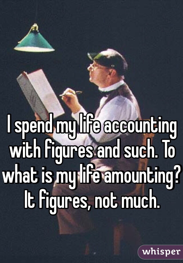 I spend my life accounting with figures and such. To what is my life amounting? It figures, not much.