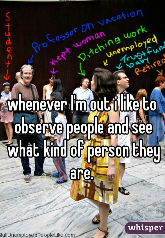 whenever I'm out i like to observe people and see what kind of person they are.