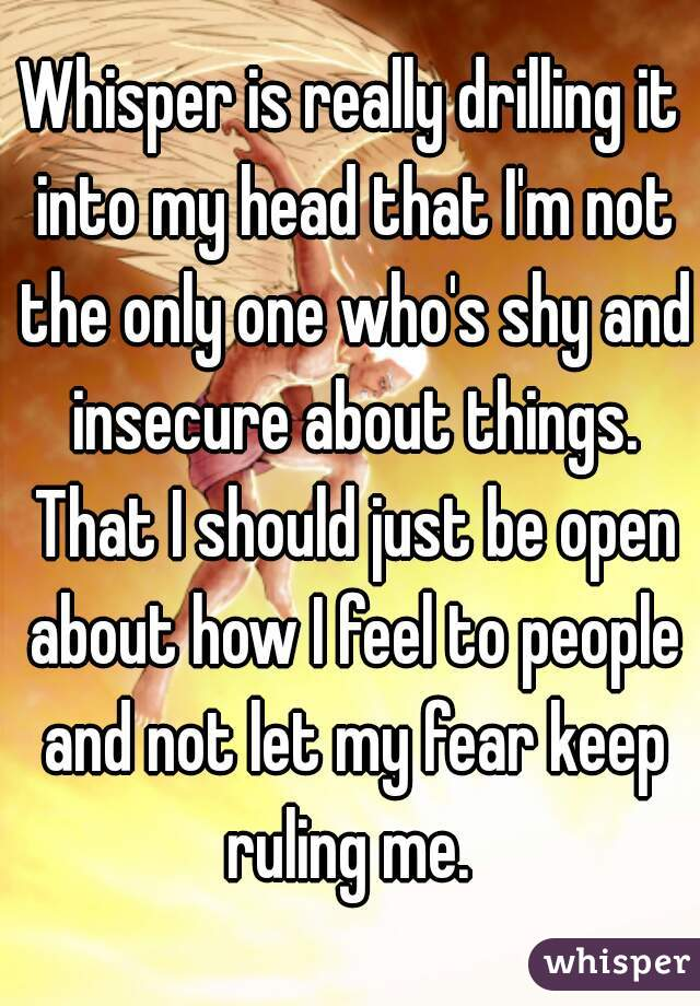 Whisper is really drilling it into my head that I'm not the only one who's shy and insecure about things. That I should just be open about how I feel to people and not let my fear keep ruling me.