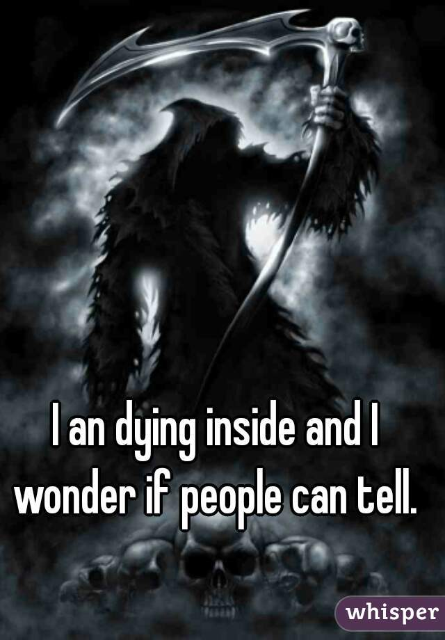 I an dying inside and I wonder if people can tell.