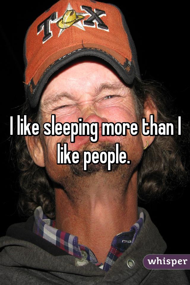 I like sleeping more than I like people.