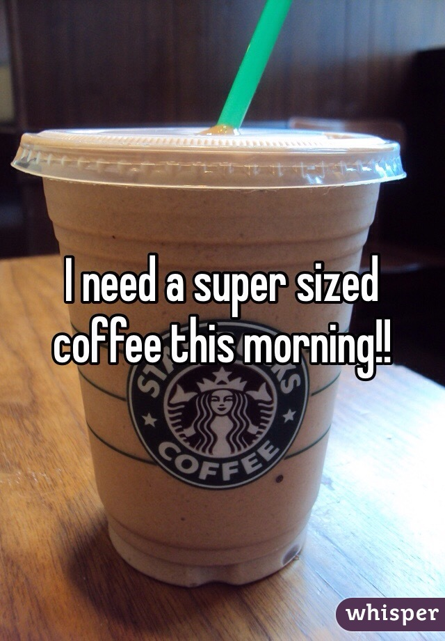 I need a super sized coffee this morning!!