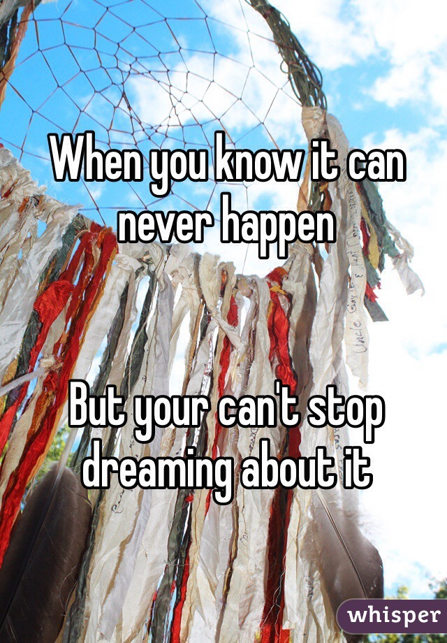 When you know it can never happen    But your can't stop dreaming about it