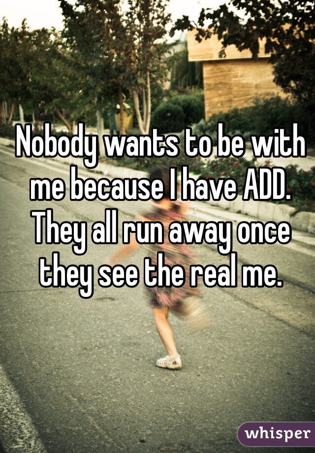 Nobody wants to be with me because I have ADD. They all run away once they see the real me.