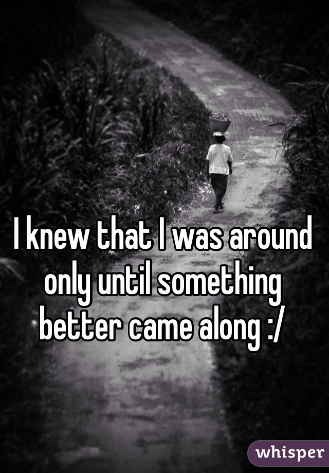 I knew that I was around only until something better came along :/