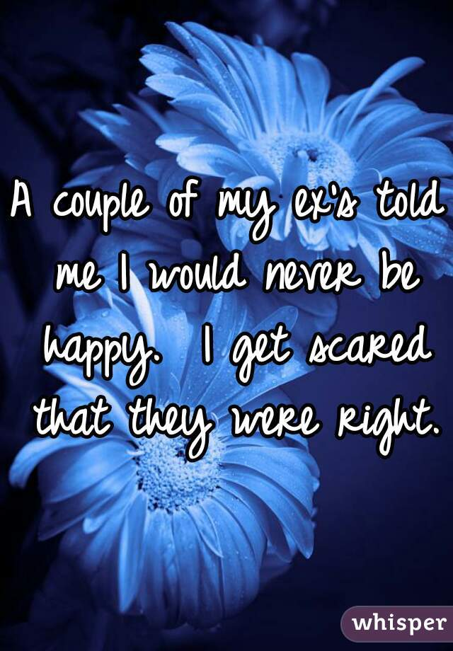 A couple of my ex's told me I would never be happy.  I get scared that they were right.