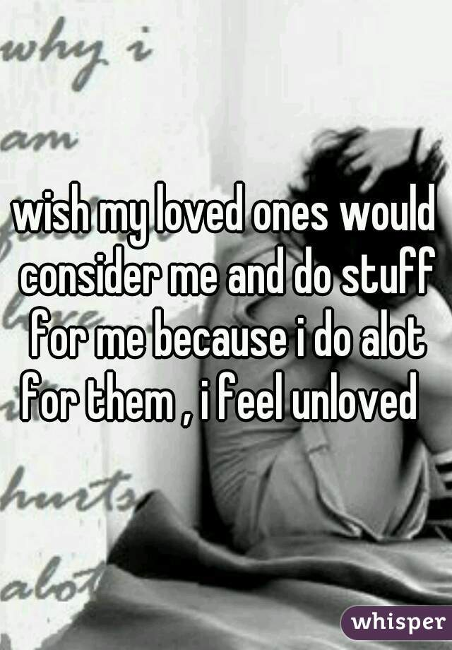wish my loved ones would consider me and do stuff for me because i do alot for them , i feel unloved