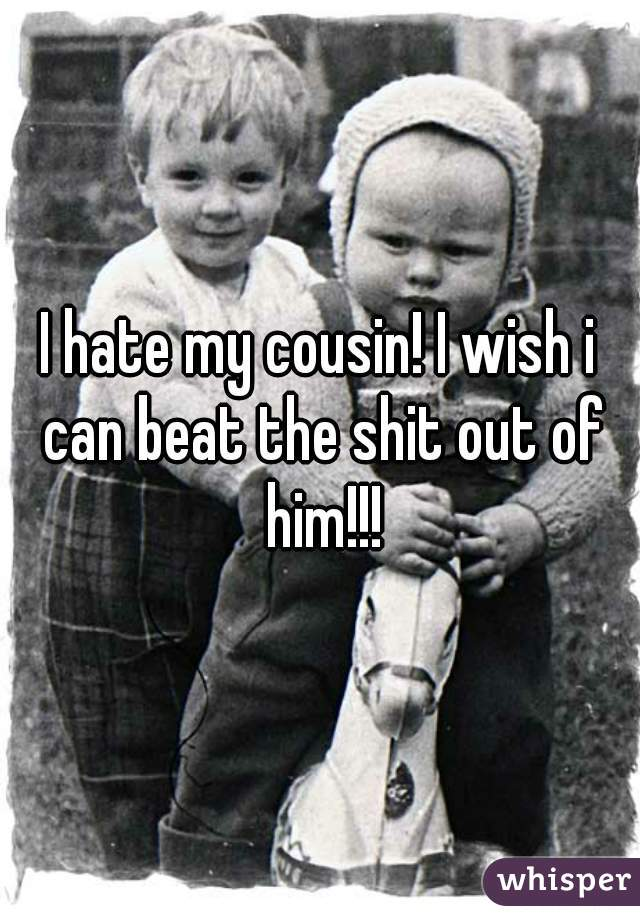 I hate my cousin! I wish i can beat the shit out of him!!!
