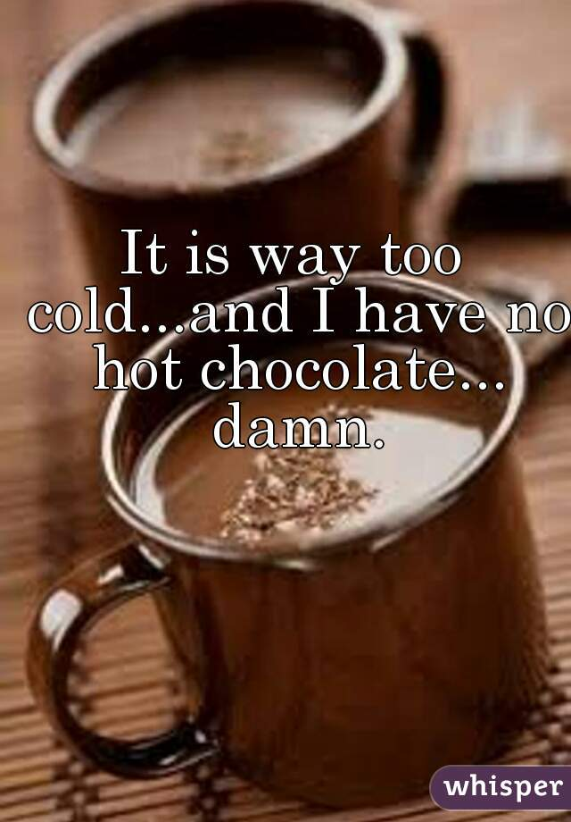It is way too cold...and I have no hot chocolate... damn.