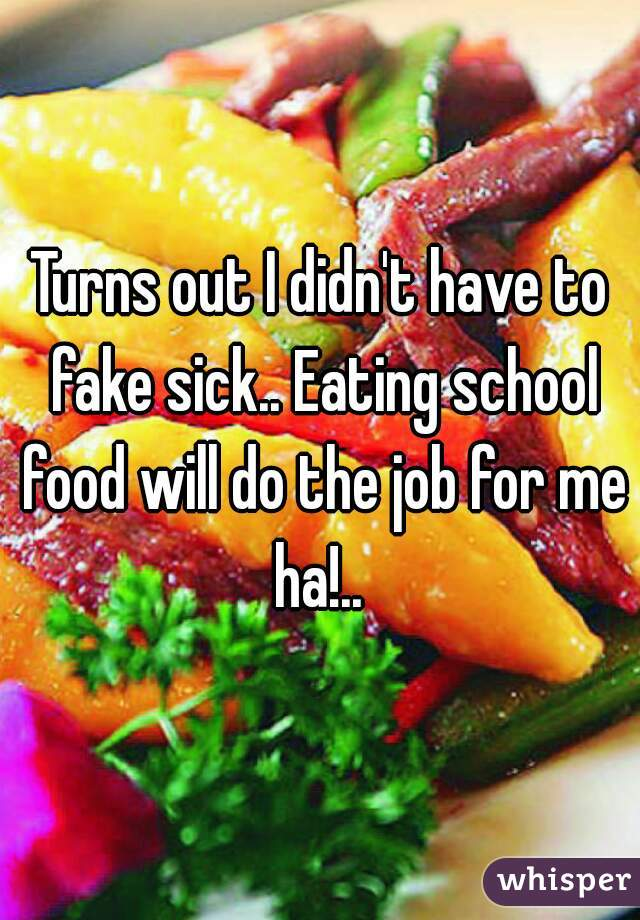 Turns out I didn't have to fake sick.. Eating school food will do the job for me ha!..