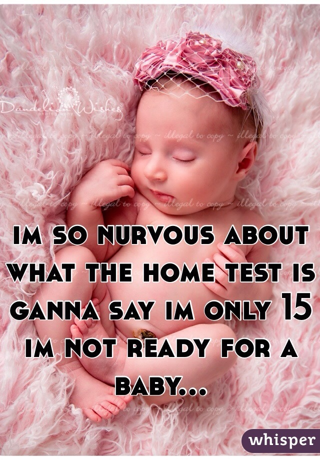 im so nurvous about what the home test is ganna say im only 15 im not ready for a baby...