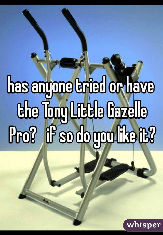 has anyone tried or have the Tony Little Gazelle Pro?   if so do you like it?