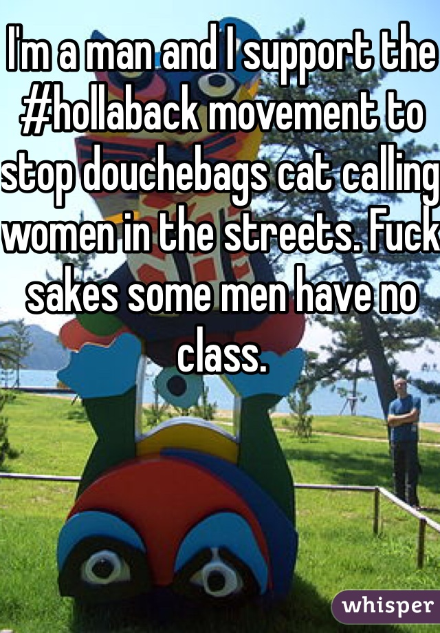I'm a man and I support the #hollaback movement to stop douchebags cat calling women in the streets. Fuck sakes some men have no class.