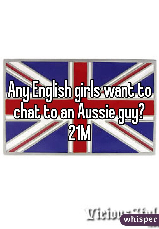Any English girls want to chat to an Aussie guy?  21M