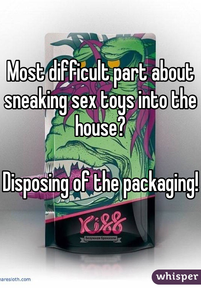 Most difficult part about sneaking sex toys into the house?   Disposing of the packaging!