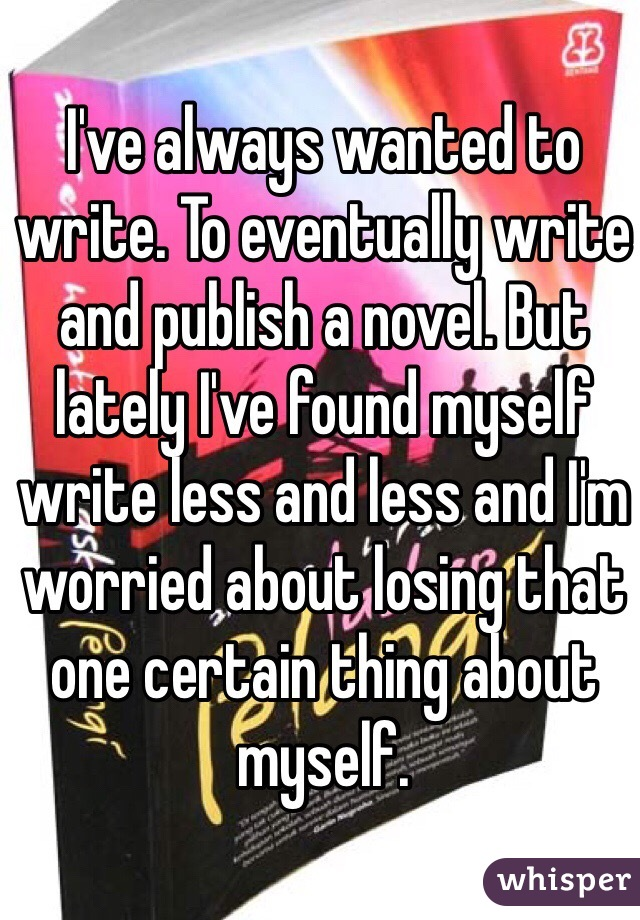 I've always wanted to write. To eventually write and publish a novel. But lately I've found myself write less and less and I'm worried about losing that  one certain thing about myself.