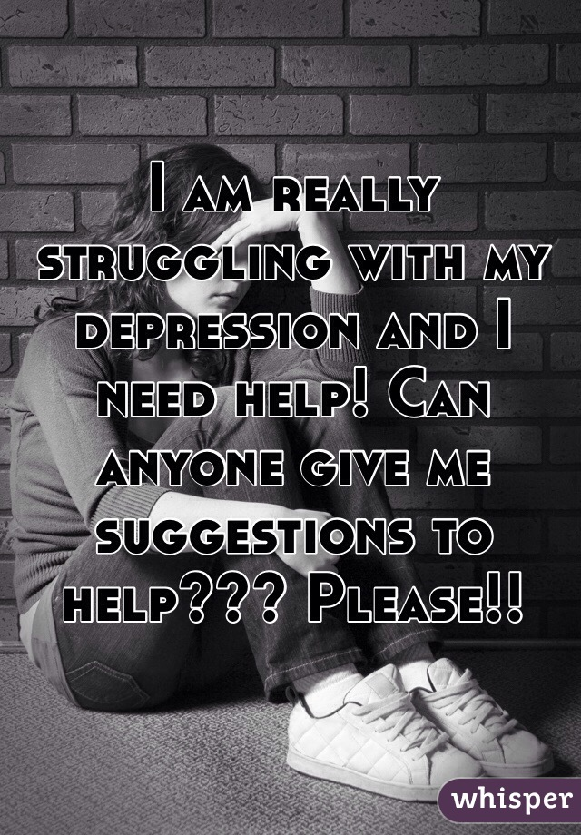 I am really struggling with my depression and I need help! Can anyone give me suggestions to help??? Please!!