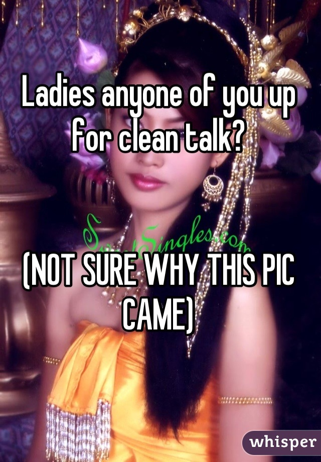 Ladies anyone of you up for clean talk?   (NOT SURE WHY THIS PIC CAME)