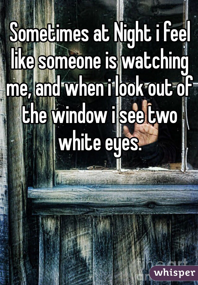 Sometimes at Night i feel like someone is watching me, and when i look out of the window i see two white eyes.