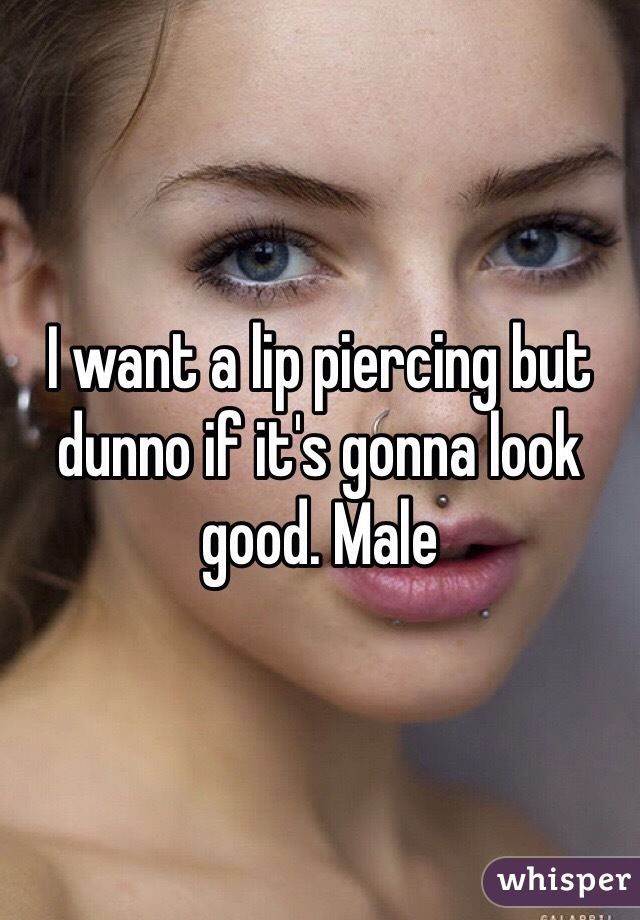 I want a lip piercing but dunno if it's gonna look good. Male
