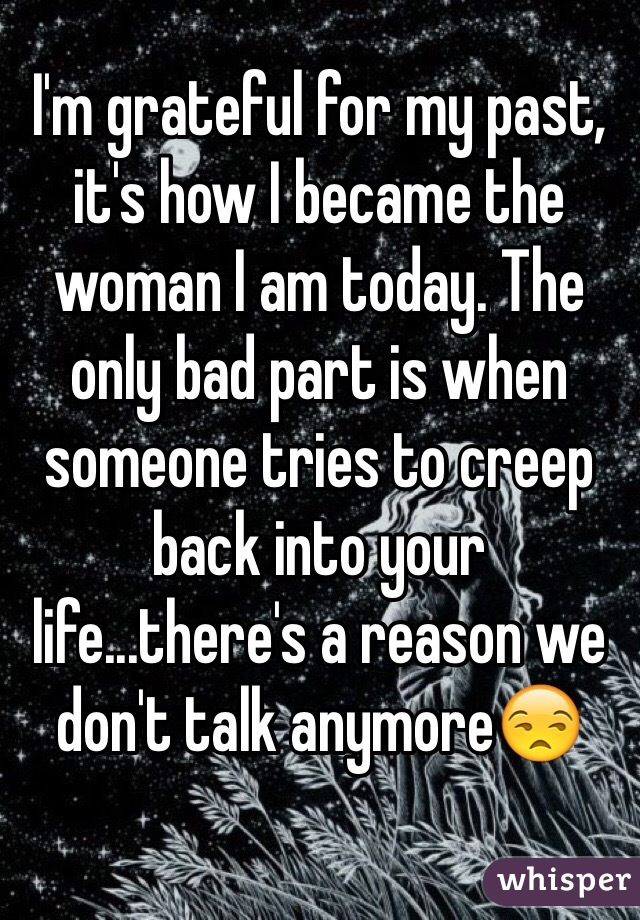 I'm grateful for my past, it's how I became the woman I am today. The only bad part is when someone tries to creep back into your life...there's a reason we don't talk anymore😒