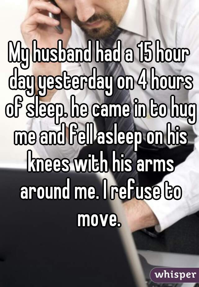My husband had a 15 hour day yesterday on 4 hours of sleep. he came in to hug me and fell asleep on his knees with his arms around me. I refuse to move.