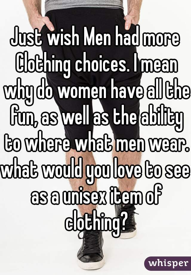 Just wish Men had more Clothing choices. I mean why do women have all the fun, as well as the ability to where what men wear.  what would you love to see as a unisex item of clothing?