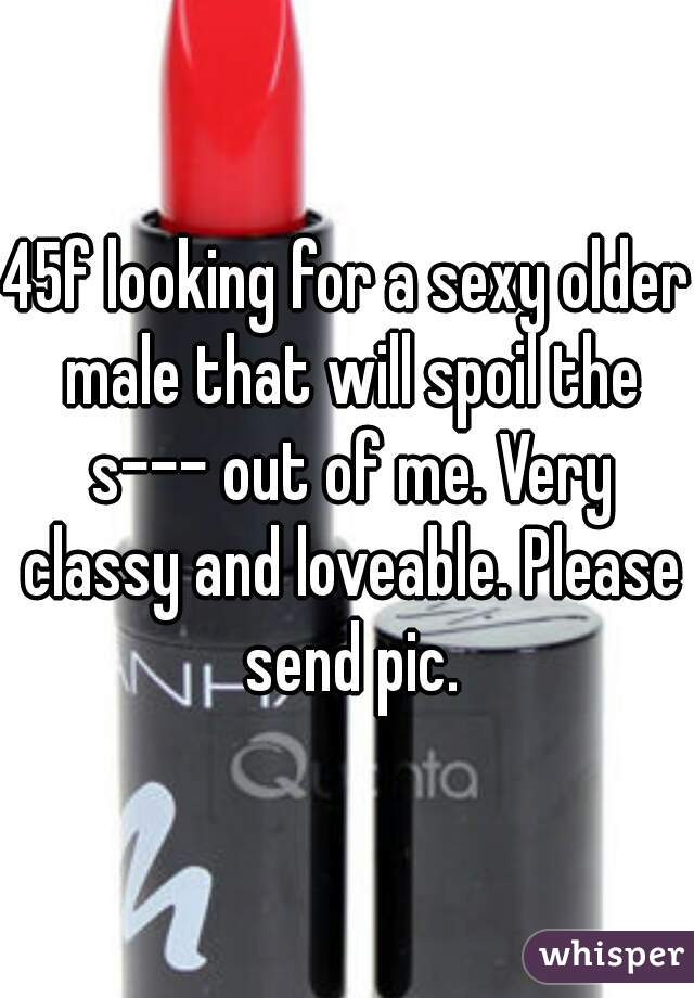 45f looking for a sexy older male that will spoil the s--- out of me. Very classy and loveable. Please send pic.