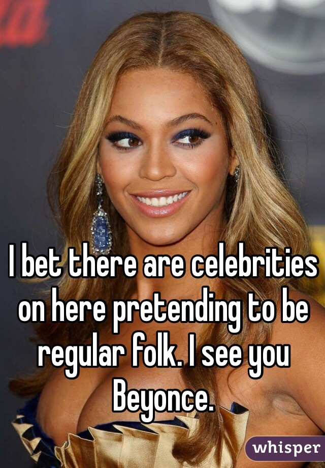 I bet there are celebrities on here pretending to be regular folk. I see you Beyonce.