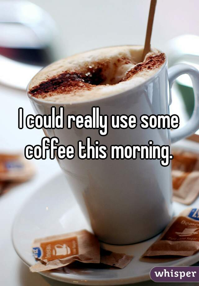 I could really use some coffee this morning.