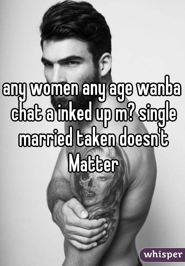 any women any age wanba chat a inked up m? single married taken doesn't Matter