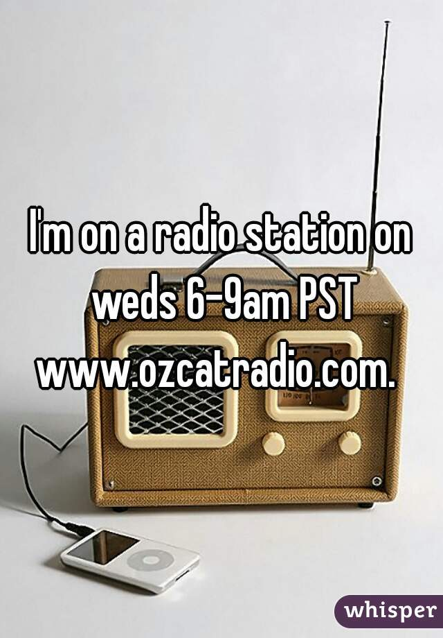 I'm on a radio station on weds 6-9am PST www.ozcatradio.com.