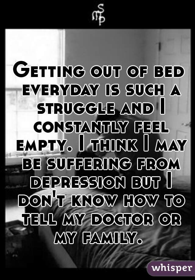 Getting out of bed everyday is such a struggle and I constantly feel empty. I think I may be suffering from depression but I don't know how to tell my doctor or my family.