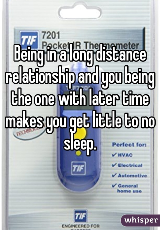 Being in a long distance relationship and you being the one with later time makes you get little to no sleep.