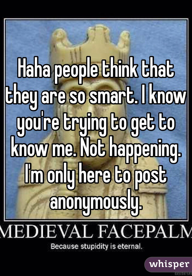 Haha people think that they are so smart. I know you're trying to get to know me. Not happening. I'm only here to post anonymously.