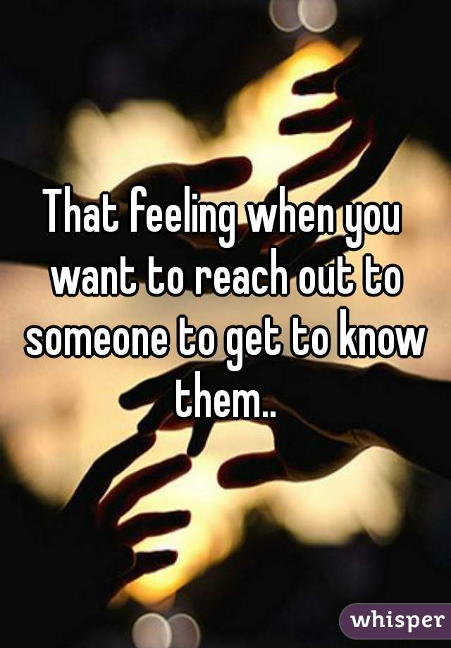 That feeling when you want to reach out to someone to get to know them..