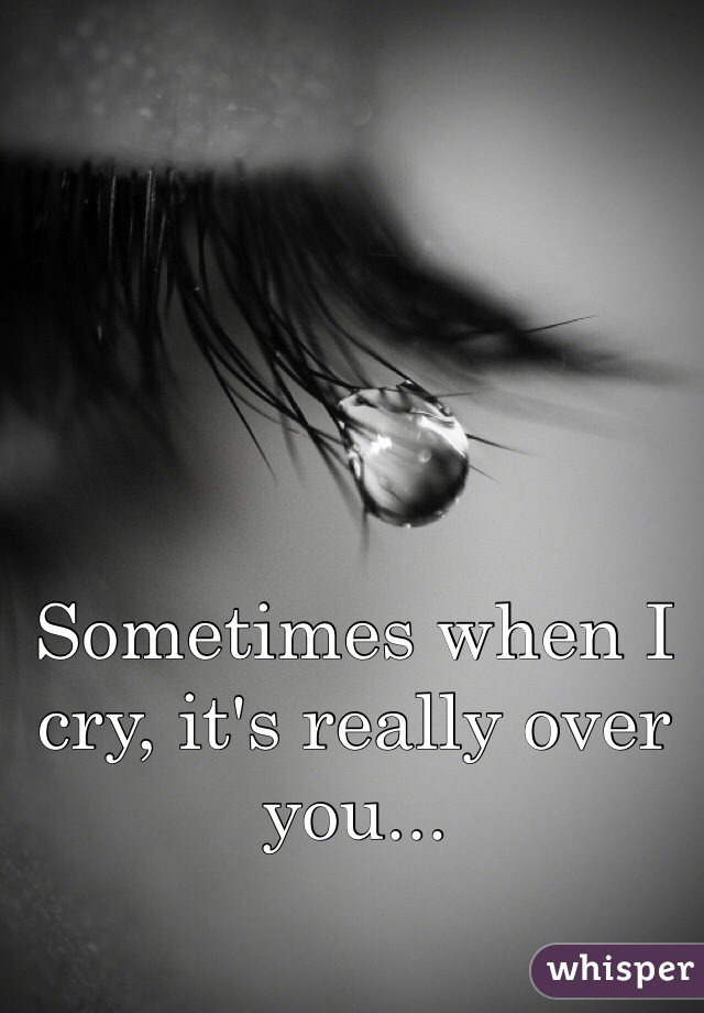 Sometimes when I cry, it's really over you...
