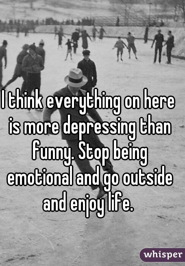 I think everything on here is more depressing than funny. Stop being emotional and go outside and enjoy life.