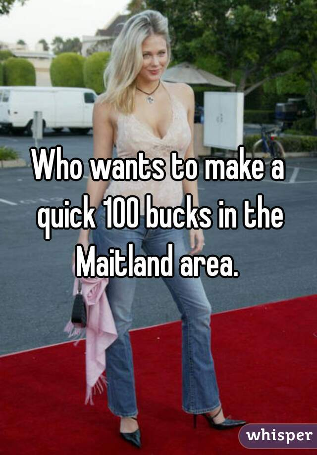 Who wants to make a quick 100 bucks in the Maitland area.